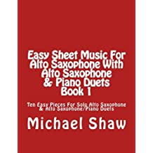 Easy Sheet Music For Alto Saxophone With Alto Saxophone & Piano Duets Book 1: Ten Easy Pieces For Solo Alto Saxophone & Alto Saxophone/Piano Duets (Volume 1)