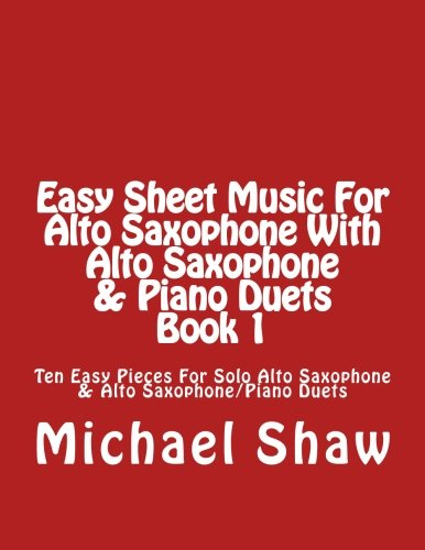 Read Online Easy Sheet Music For Alto Saxophone With Alto Saxophone & Piano Duets Book 1: Ten Easy Pieces For Solo Alto Saxophone & Alto Saxophone/Piano Duets (Volume 1) pdf epub