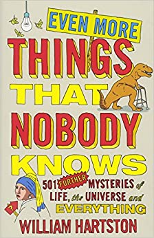 Even More Things That Nobody Knows: 501 Further Mysteries of Life, the Universe and Everything