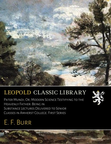 Download Pater Mundi; Or, Modern Science Testifying to the Heavenly Father: Being in Substance Lectures Delivered to Senior Classes in Amherst College. First Series pdf