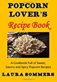 Popcorn Lover's Recipe Book: A Cookbook Full of Sweet, Savory and Spicy Popcorn Recipes