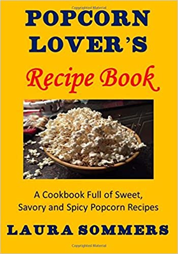 Popcorn lovers recipe book a cookbook full of sweet savory and popcorn lovers recipe book a cookbook full of sweet savory and spicy popcorn recipes laura sommers 9781530407545 amazon books forumfinder Images