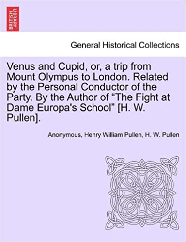 Venus and Cupid, or, a trip from Mount Olympus to London. Related by the Personal Conductor of the Party. By the Author of 'The Fight at Dame Europa's School' [H. W. Pullen].