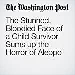 The Stunned, Bloodied Face of a Child Survivor Sums Up the Horror of Aleppo | Sarah Larimer