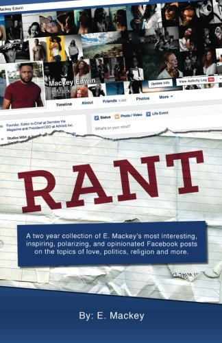Rant: A two year collection of E. Mackey's most interesting, inspiring, polarizing, and opinionated Facebook posts on the topics of love, politics, religion, and more. pdf