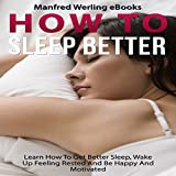 #10: Sleep Better: How To - Sleep Better: Learn How To Get Better Sleep, Wake Up Feeling Rested And Be Happy And Motivated