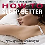 Sleep Better: How To - Sleep Better: Learn How To Get Better Sleep, Wake Up Feeling Rested And Be Happy And Motivated | Manfred Werling eBooks