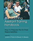 The Teaching Assistant Training Handbook : How to Prepare TAs for Their Responsibilities, Loreto R. Prieto, Steven A. Meyers, 1581070314
