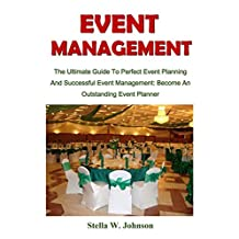 Event Management: The Ultimate Guide To Perfect Event Planning And Successful Event Management: Become An Outstanding Event Planner