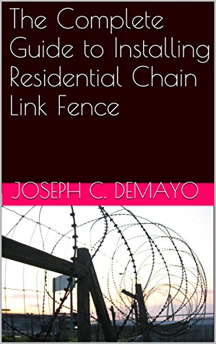 (The Complete Guide to Installing Residential Chain Link Fence (How to install fence Book)