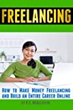 Freelancing: How to Make Money Freelancing and Build an Entire Career...