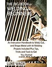 The Big Book of Welding for Beginners: An Instruction Handbook to Weld, Cut, and Shape Metal with 10 Welding Projects Included Plus Tips, Tricks and Tools to Get You Started