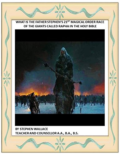 WHAT IS THE FATHER STEPHEN'S 21ST MAGICAL ORDER RACE OF THE GIANTS CALLED RAPHA IN THE HOLY BIBLE