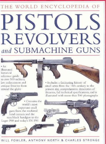 The World Encyclopedia of Pistols, Revolvers & Submachine Guns: An Illustrated Historical Reference To Over 500 Military, Law Enforcement And Antique Firearms From Around The World