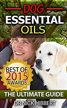 Dog Essential Oils: The Ultimate Guide: Pet Essential Oils, Puppy Essential Oils, Essential Oils for Dogs (Essential Oils for Dogs,  Pet Essential Oils, ... Essential Oils for Puppies, Essential Oi) by [Hibbert, Dr Nick]