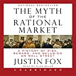 The Myth of the Rational Market: A History of Risk, Reward, and Delusion on Wall Street | Justin Fox