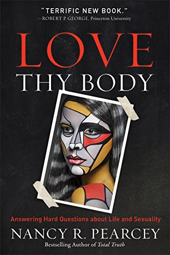 Love Thy Body: Answering Hard Questions about Life and Sexuality by [Pearcey, Nancy]