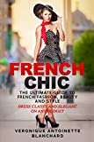 French Chic: The Ultimate Guide to French Fashion, Beauty and Style; Dress Classy and Elegant on Any Budget (French Chic, Style and Beauty, Fashion Guide, Style Secrets)