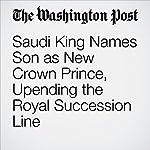 Saudi King Names Son as New Crown Prince, Upending the Royal Succession Line | Sudarsan Raghavan,Kareem Fahim
