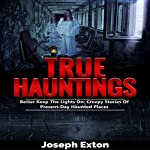 True Hauntings: Better Keep the Lights On: Creepy Stories Of Present Day Haunted Places: Scary Ghost Stories, Book 2 | Joseph Exton