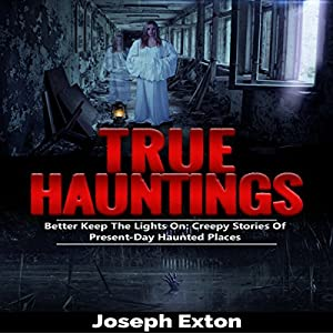 True Hauntings: Better Keep the Lights On: Creepy Stories Of Present Day Haunted Places Audiobook