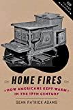 Home Fires : How Americans Kept Warm in the Nineteenth Century, Adams, Sean Patrick, 1421413566
