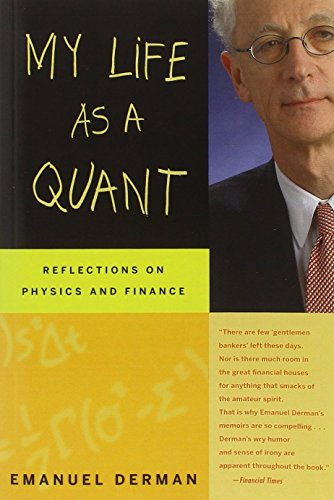 My Life as a Quant: Reflections on Physics and Finance by Derman, Emanuel 1st (first) Edition [Paperback(2007/12/21)] (Emanuel Derman My Life As A Quant)