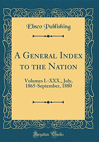 A General Index to the Nation: Volumes I.-XXX., July, 1865-September, 1880 (Classic Reprint)
