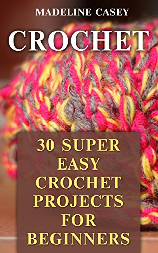 Crochet: 30 Super Easy Crochet Projects For Beginners (English Edition)