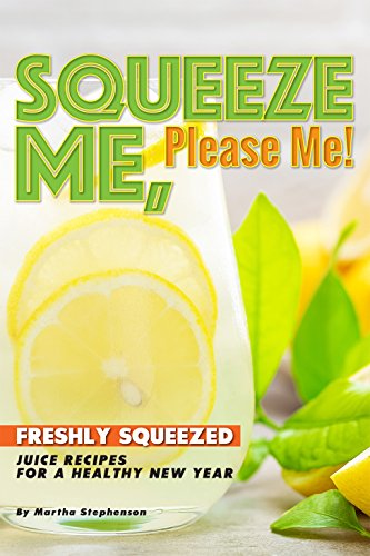 Squeeze Me, Please Me!: Freshly Squeezed Juice Recipes for a Healthy New Year by Martha Stephenson