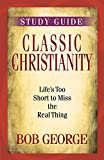 Classic Christianity Study Guide: Life's Too Short to Miss the Real Thing
