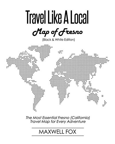 Travel Like a Local - Map of Fresno (Black and White Edition): The Most Essential Fresno (California) Travel Map for Every Adventure