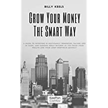 GROW YOUR MONEY THE SMART WAY: A guide to investing in Multifamily properties, paying less in taxes, and earning great returns as you build your wealth and your asset portfolio quickly