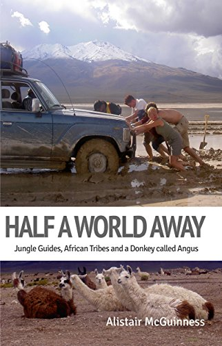 Half a World Away: Jungle Guides, African Tribes and a Donkey called Angus by Alistair McGuinness