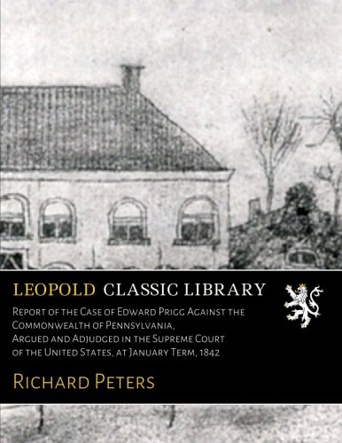 Report of the Case of Edward Prigg Against the Commonwealth of Pennsylvania, Argued and Adjudged in the Supreme Court of the United States, at January Term, 1842 ebook