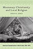 Missionary Christianity and Local Religion: American Evangelicalism in North India, 1836-1870 (Studies in World Christianity)