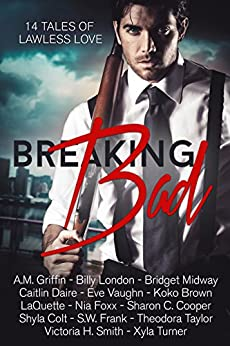 Breaking Bad: 14 Tales of Lawless Love by [Brown, Koko, Taylor, Theodora, Vaughn, Eve, Dare, Caitlin, Cooper, Sharon , Turner, Xyla, London, Billy, Midway, Bridget, Colt, Shyla, Griffin, A.M. , LaQuette, S.W. Frank, Nia Foxx, Victoria Smith]