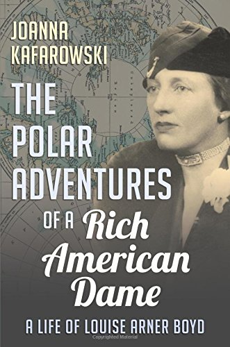 (The Polar Adventures of a Rich American Dame: A Life of Louise Arner Boyd)