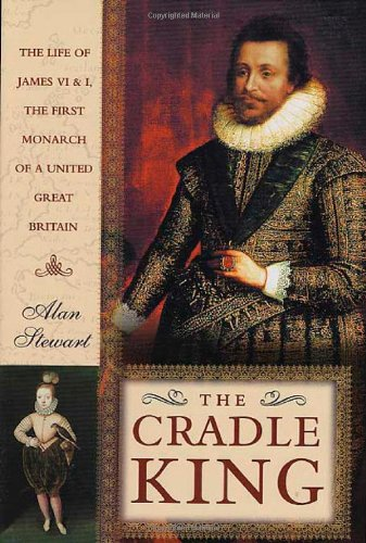 The Cradle King: The Life of James VI and I, the First Monarch of a United Great Britain by St Martins Press