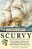 Scurvy: How a Surgeon, a Mariner, and a Gentleman Solved the Greatest Medical Miracle of the Age of Sail