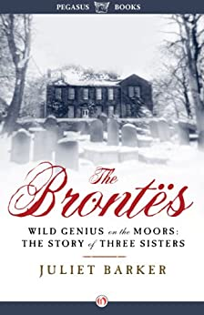 The Brontës: Wild Genius on the Moors: The Story of a Literary Family by [Barker, Juliet]