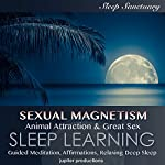 Sexual Magnetism, Animal Attraction & Great Sex: Sleep Learning, Guided Meditation, Affirmations, Relaxing Deep Sleep |  Jupiter Productions