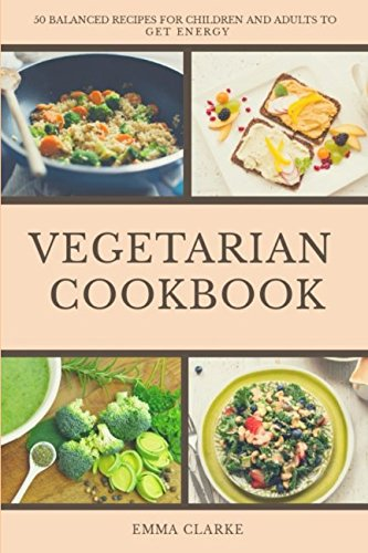 Vegetarian Cookbook: 50 Balanced Recipes for Children and Adults to Get Energy (Easy Meal) by Emma Clarke