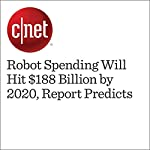 Robot Spending Will Hit $188 Billion by 2020, Report Predicts | Dan Ackerman