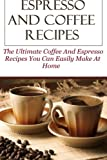 Espresso And Coffee Recipes: The Ultimate Coffee And Espresso Recipes You Can Easily Make At Home