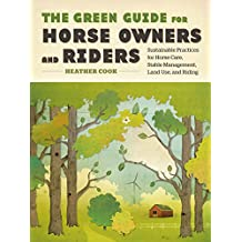 The Green Guide for Horse Owners and Riders: Sustainable Practices for Horse Care, Stable Management, Land Use, and Riding