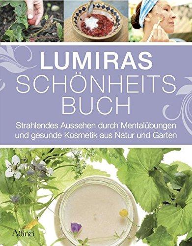 Lumiras Schönheitsbuch: Strahlendes Aussehen durch Mentalübungen und gesunde Kosmetik aus Natur und Garten