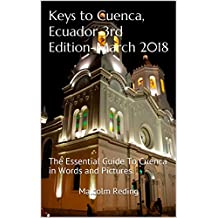Keys to Cuenca, Ecuador-3rd Edition-March 2018: The Essential Guide To Cuenca in Words and Pictures.