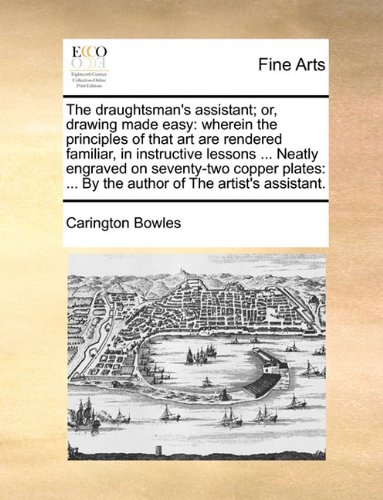 The draughtsman's assistant; or, drawing made easy: wherein the principles of that art are rendered familiar, in instructive lessons Neatly By the author of The artist's assistant. ebook