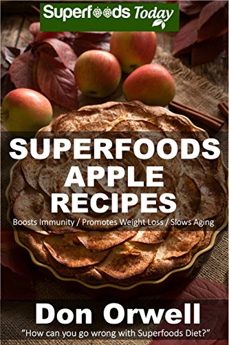 Superfoods Apple Recipes: Over 40 Quick & Easy Gluten Free Low Cholesterol Whole Foods Recipes full of Antioxidants & Phytochemicals (Natural Weight Loss Transformation Book 138) by [Orwell, Don]